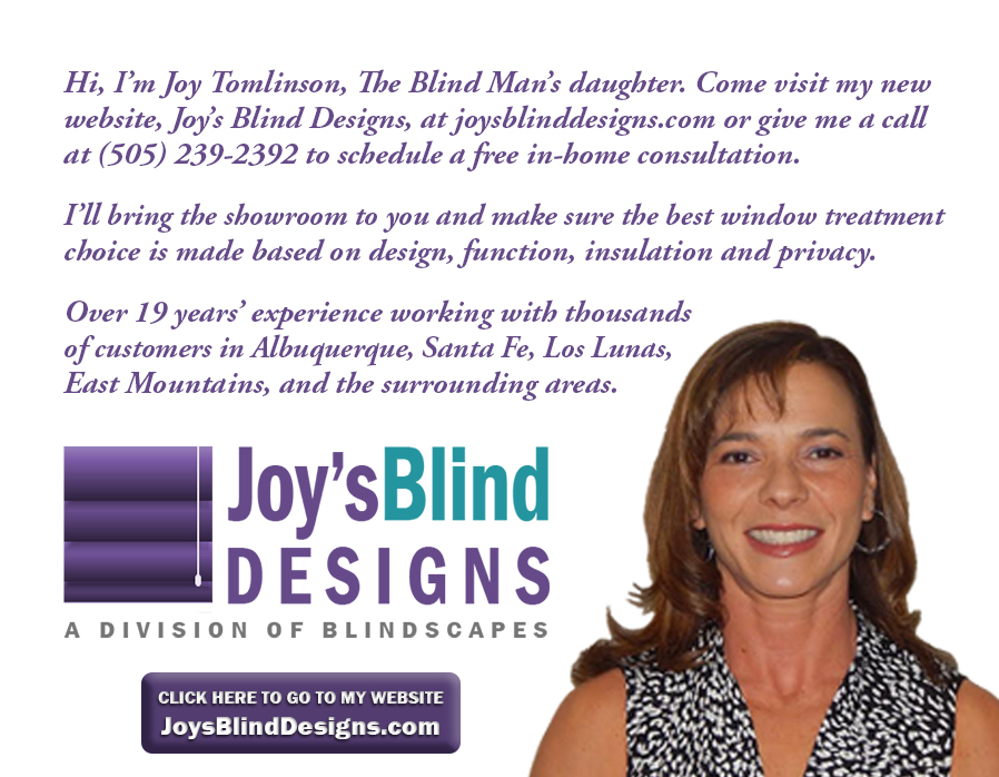 Contact The Blind Man's daughter for all of your household blind needs! Joy Tomlinson at 505-239-2392.